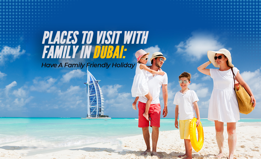 Places To Visit With Family In Dubai: Have A Family Friendly Holiday